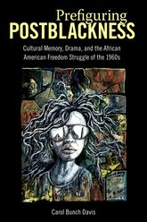 Prefiguring PostblacknessCultural Memory, Drama, and the African American Freedom Struggle of the 1960s