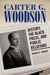 Carter G. WoodsonHistory, the Black Press, and Public Relations