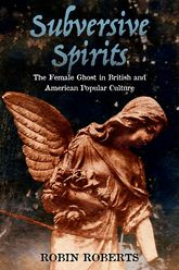 Subversive SpiritsThe Female Ghost in British and American Popular Culture