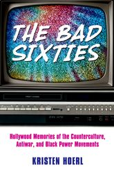 The Bad Sixties – Hollywood Memories of the Counterculture, Antiwar, and Black Power Movements - University Press of Mississippi