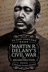 Martin R. Delany's Civil War and ReconstructionA Primary Source Reader