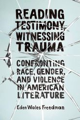 Reading Testimony, Witnessing Trauma: Confronting Race, Gender, and Violence in American Literature