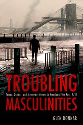 Troubling Masculinities: Terror, Gender, and Monstrous Others in American Film Post-9/11
