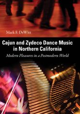 Cajun and Zydeco Dance Music in Northern CaliforniaModern Pleasures in a Postmodern World$