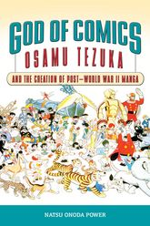 God of Comics: Osamu Tezuka and the Creation of Post-World War II Manga