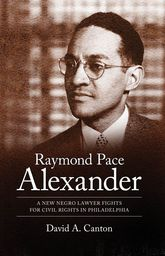 Raymond Pace AlexanderA New Negro Lawyer Fights for Civil Rights in Philadelphia