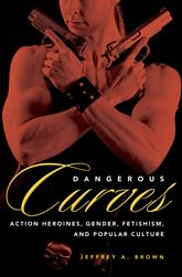 Dangerous CurvesAction Heroines, Gender, Fetishism, and Popular Culture
