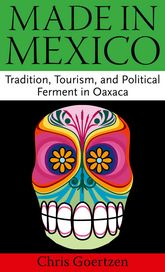 Made in Mexico: Tradition, Tourism, and Political Ferment in Oaxaca