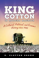 King Cotton in Modern AmericaA Cultural, Political, and Economic History since 1945