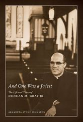 And One Was a PriestThe Life and Times of Duncan M. Gray Jr.