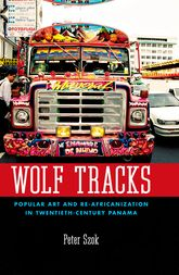 Wolf TracksPopular Art and Re-Africanization in Twentieth-Century Panama$