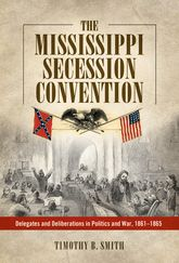 The Mississippi Secession ConventionDelegates and Deliberations in Politics and War, 1861-1865$