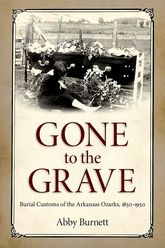 Gone to the GraveBurial Customs of the Arkansas Ozarks, 1850-1950