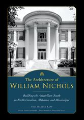 The Architecture of William NicholsBuilding the Antebellum South in North Carolina, Alabama, and Mississippi$