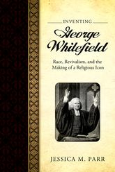 Inventing George WhitefieldRace, Revivalism, and the Making of a Religious Icon